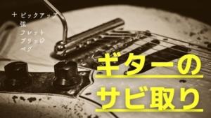ギターのサビ取りと防止!ピックアップ/弦/フレット/ブリッジ/ペグのサビの落とし方